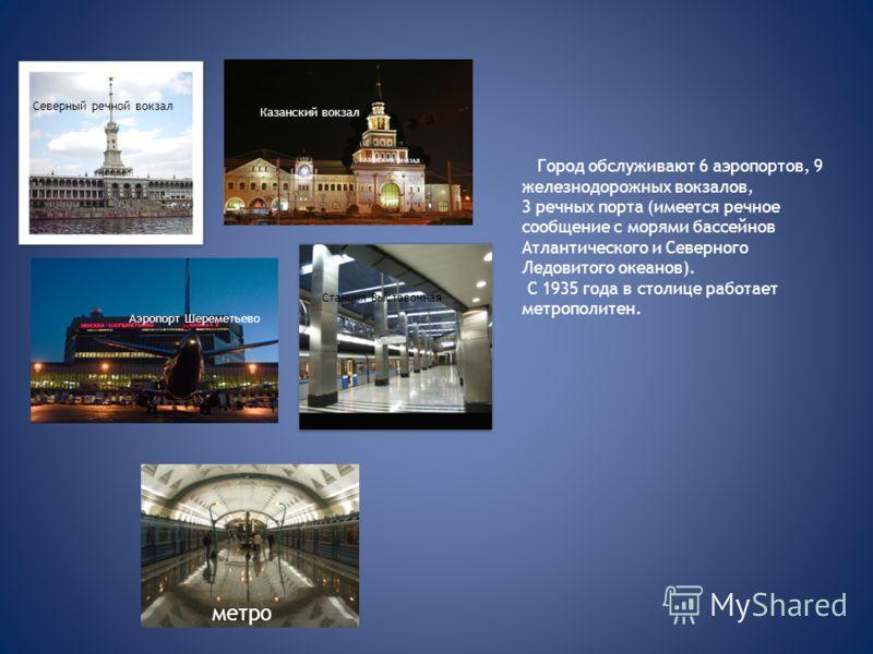 Город обслуживают 6 аэропортов, 9 железнодорожных вокзалов, 3 речных порта (имеется речное сообщение с морями бассейнов Атлантического и Северного Ледовитого океанов). С 1935 года в столице работает метрополитен. Казанский вокзал Северный речной вокз