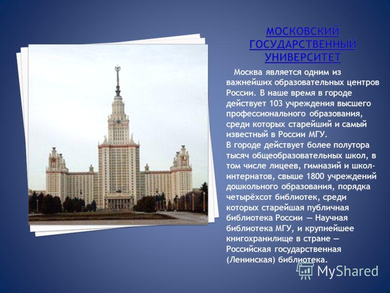 Москва является одним из важнейших образовательных центров России. В наше время в городе действует 103 учреждения высшего профессионального образования, среди которых старейший и самый известный в России МГУ. В городе действует более полутора тысяч о