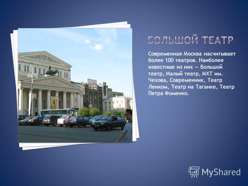 Современная Москва насчитывает более 100 театров. Наиболее известные из них Большой театр, Малый театр, МХТ им. Чехова, Современник, Театр Ленком, Театр на Таганке, Театр Петра Фоменко.