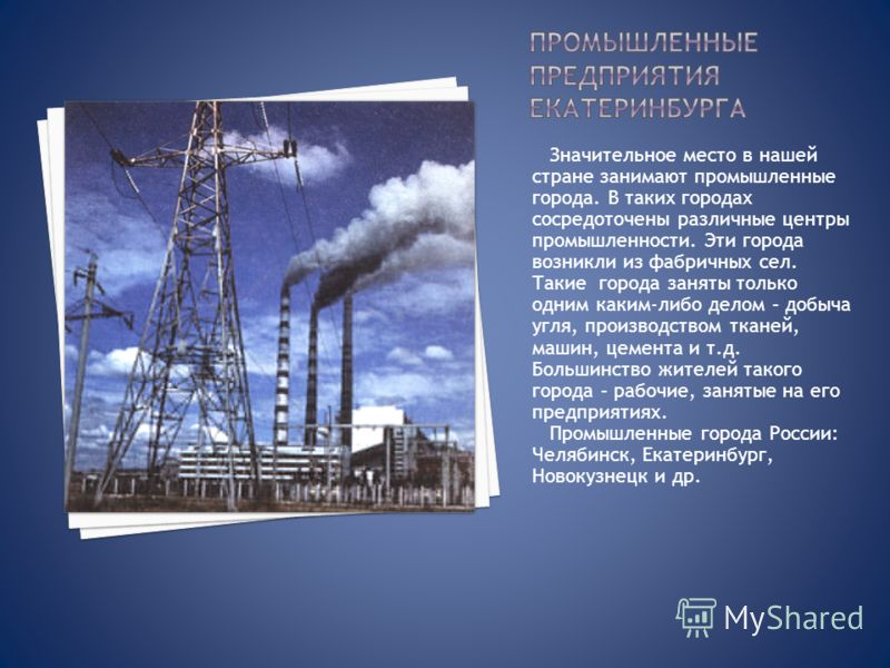 Значительное место в нашей стране занимают промышленные города. В таких городах сосредоточены различные центры промышленности. Эти города возникли из фабричных сел. Такие города заняты только одним каким-либо делом – добыча угля, производством тканей