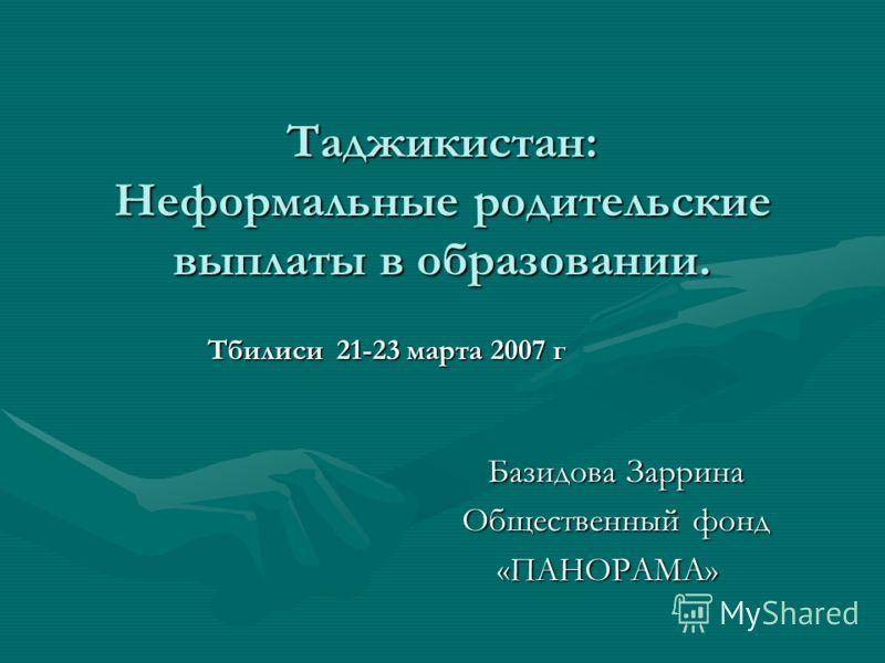 Таджикистан: Неформальные родительские выплаты в образовании. Тбилиси 21-23 марта 2007 г Базидова Заррина Общественный фонд «ПАНОРАМА»