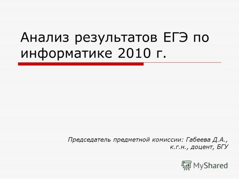 Анализ результатов ЕГЭ по информатике 2010 г. Председатель предметной комиссии: Габеева Д.А., к.г.н., доцент, БГУ