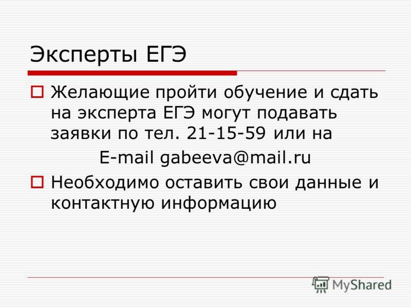 Эксперты ЕГЭ Желающие пройти обучение и сдать на эксперта ЕГЭ могут подавать заявки по тел. 21-15-59 или на E-mail gabeeva@mail.ru Необходимо оставить свои данные и контактную информацию