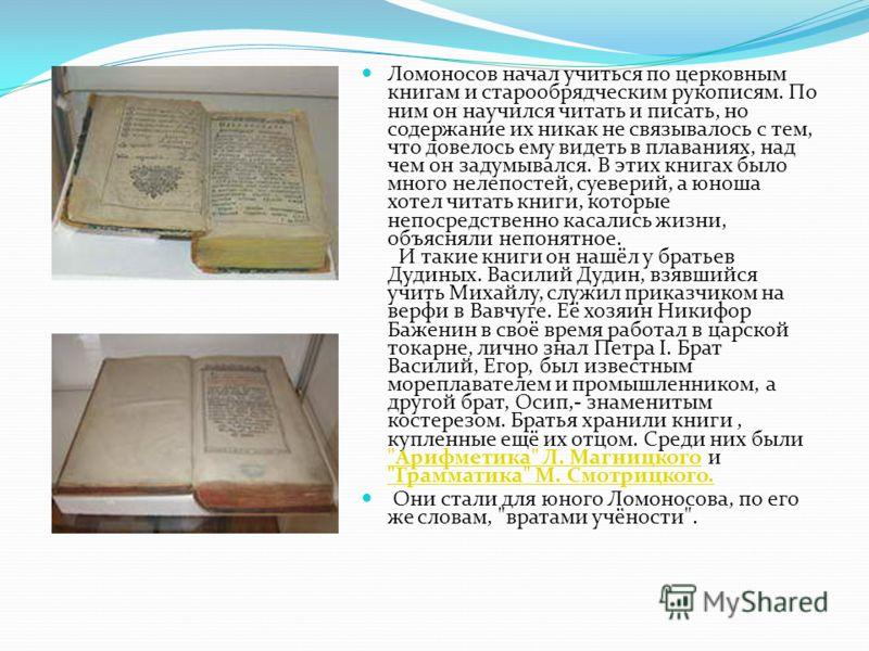 Ломоносов начал учиться по церковным книгам и старообрядческим рукописям. По ним он научился читать и писать, но содержание их никак не связывалось с тем, что довелось ему видеть в плаваниях, над чем он задумывался. В этих книгах было много нелепосте
