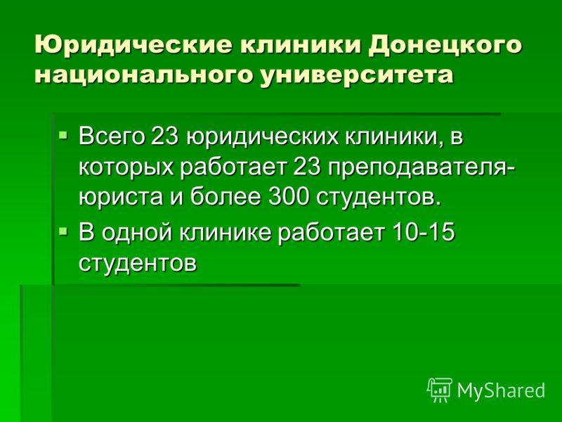 Юридические клиники Донецкого национального университета Всего 23 юридических клиники, в которых работает 23 преподавателя- юриста и более 300 студентов. Всего 23 юридических клиники, в которых работает 23 преподавателя- юриста и более 300 студентов.