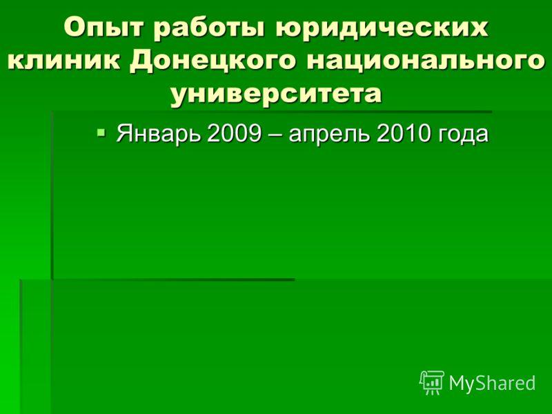 Опыт работы юридических клиник Донецкого национального университета Январь 2009 – апрель 2010 года Январь 2009 – апрель 2010 года
