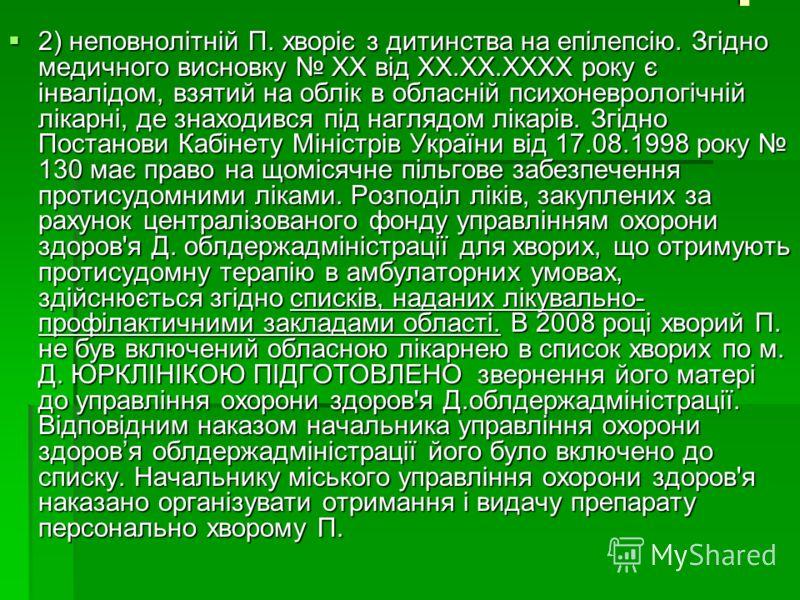 . 2) неповнолітній П. хворіє з дитинства на епілепсію. Згідно медичного висновку ХХ від ХХ.ХХ.ХХХХ року є інвалідом, взятий на облік в обласній психоневрологічній лікарні, де знаходився під наглядом лікарів. Згідно Постанови Кабінету Міністрів Україн