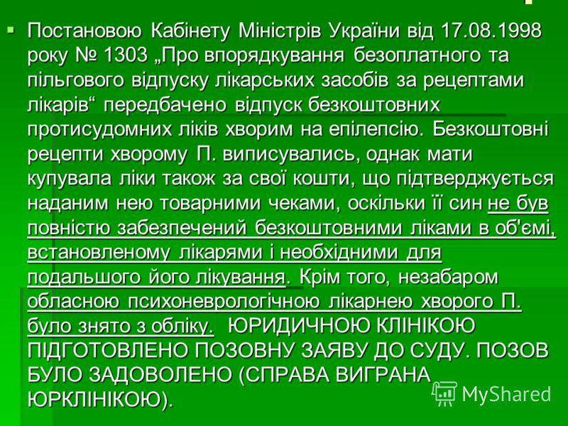 . Постановою Кабінету Міністрів України від 17.08.1998 року 1303 Про впорядкування безоплатного та пільгового відпуску лікарських засобів за рецептами лікарів передбачено відпуск безкоштовних протисудомних ліків хворим на епілепсію. Безкоштовні рецеп