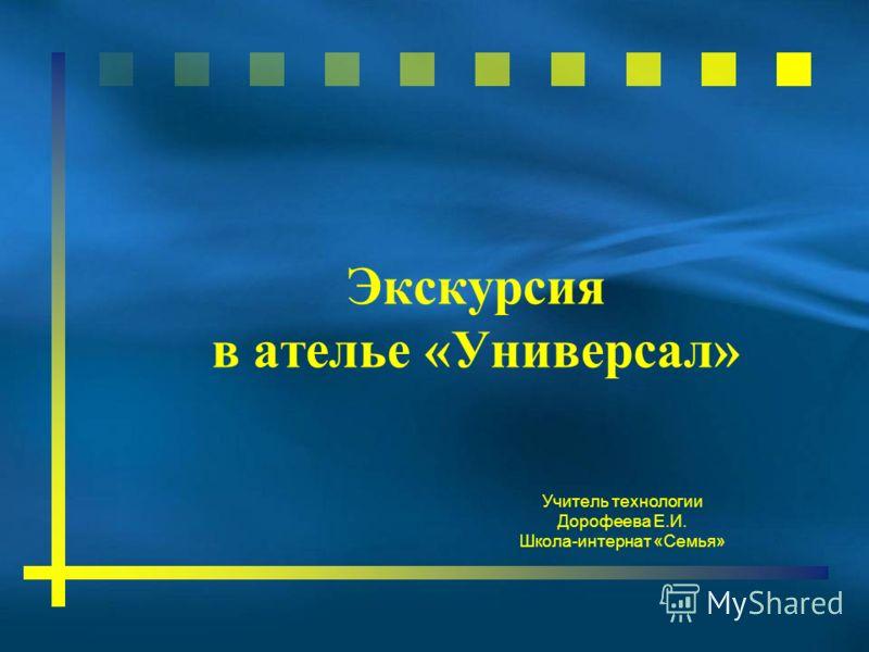 Экскурсия в ателье «Универсал» Учитель технологии Дорофеева Е.И. Школа-интернат «Семья»