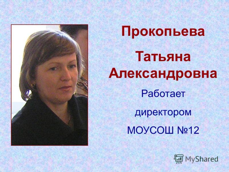 Прокопьева Татьяна Александровна Работает директором МОУСОШ 12