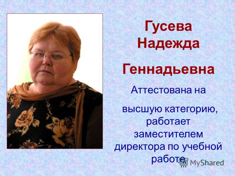 Гусева Надежда Геннадьевна Аттестована на высшую категорию, работает заместителем директора по учебной работе