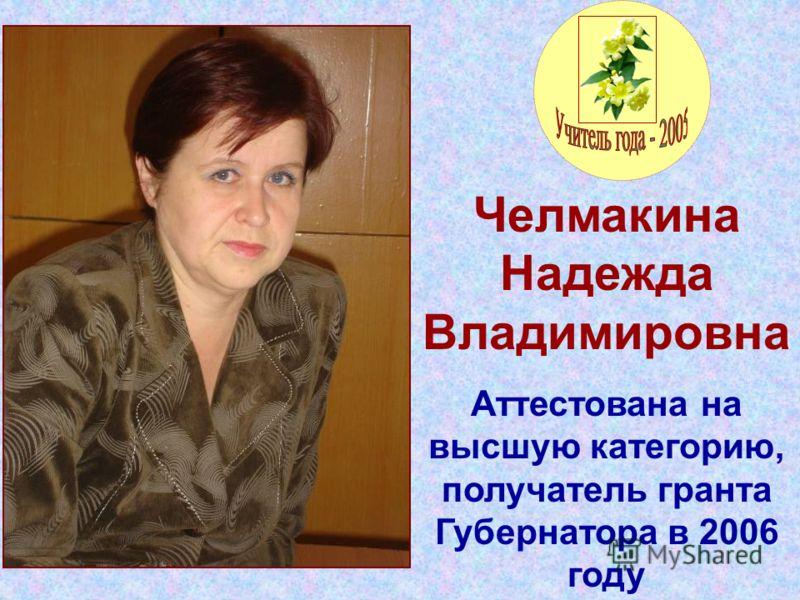 Челмакина Надежда Владимировна Аттестована на высшую категорию, получатель гранта Губернатора в 2006 году