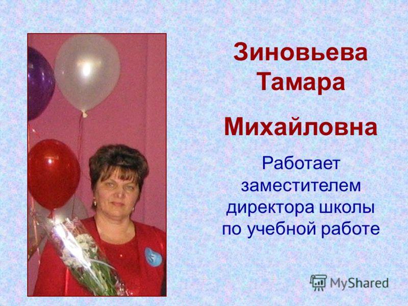 Зиновьева Тамара Михайловна Работает заместителем директора школы по учебной работе