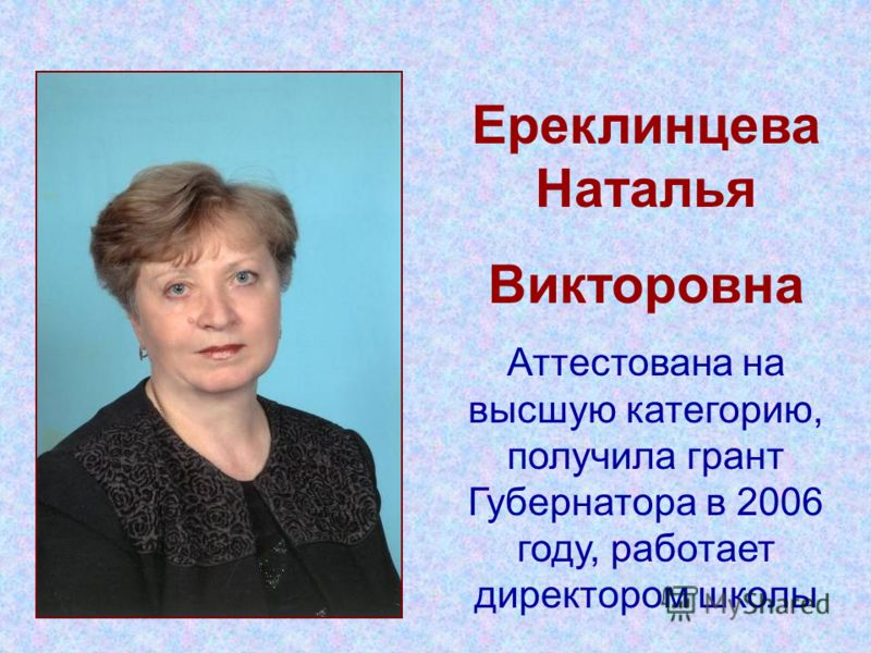 Ереклинцева Наталья Викторовна Аттестована на высшую категорию, получила грант Губернатора в 2006 году, работает директором школы
