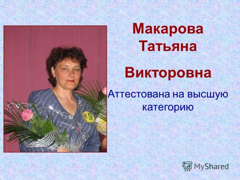 Макарова Татьяна Викторовна Аттестована на высшую категорию