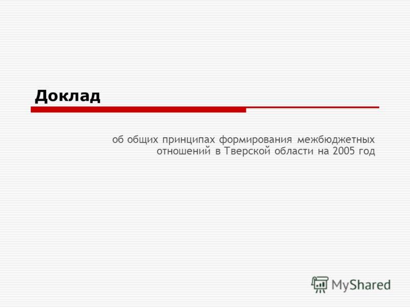 Доклад об общих принципах формирования межбюджетных отношений в Тверской области на 2005 год