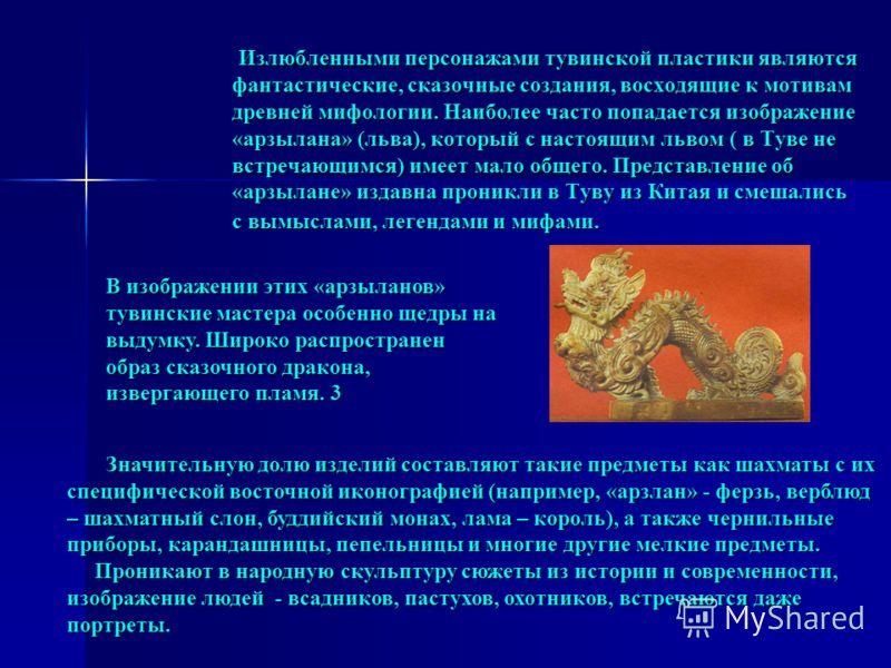 Излюбленными персонажами тувинской пластики являются фантастические, сказочные создания, восходящие к мотивам древней мифологии. Наиболее часто попадается изображение «арзылана» (льва), который с настоящим львом ( в Туве не встречающимся) имеет мало