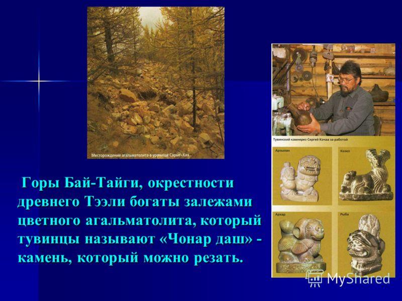 Горы Бай-Тайги, окрестности древнего Тээли богаты залежами цветного агальматолита, который тувинцы называют «Чонар даш» - камень, который можно резать. Горы Бай-Тайги, окрестности древнего Тээли богаты залежами цветного агальматолита, который тувинцы
