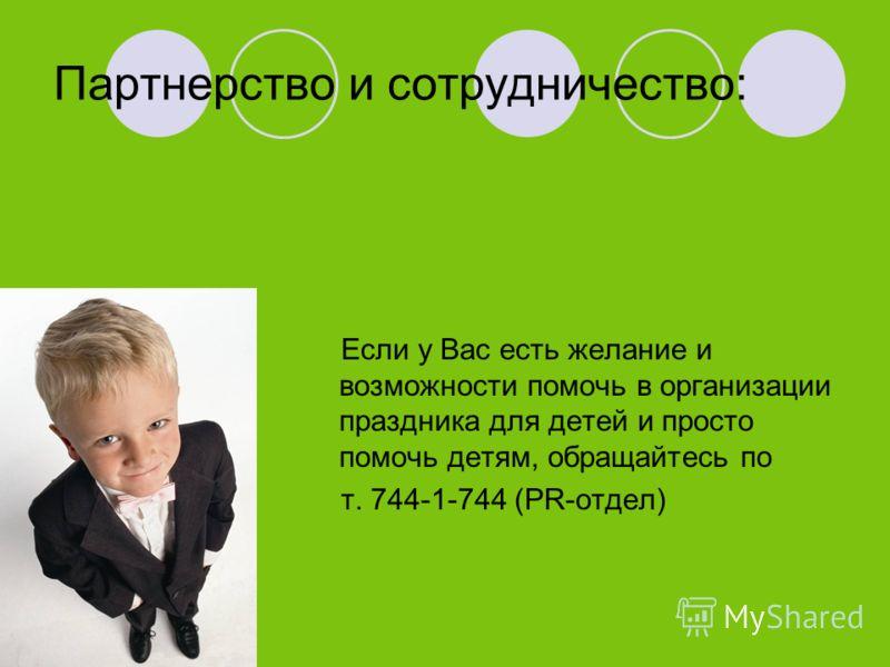 Партнерство и сотрудничество: Если у Вас есть желание и возможности помочь в организации праздника для детей и просто помочь детям, обращайтесь по т. 744-1-744 (PR-отдел)
