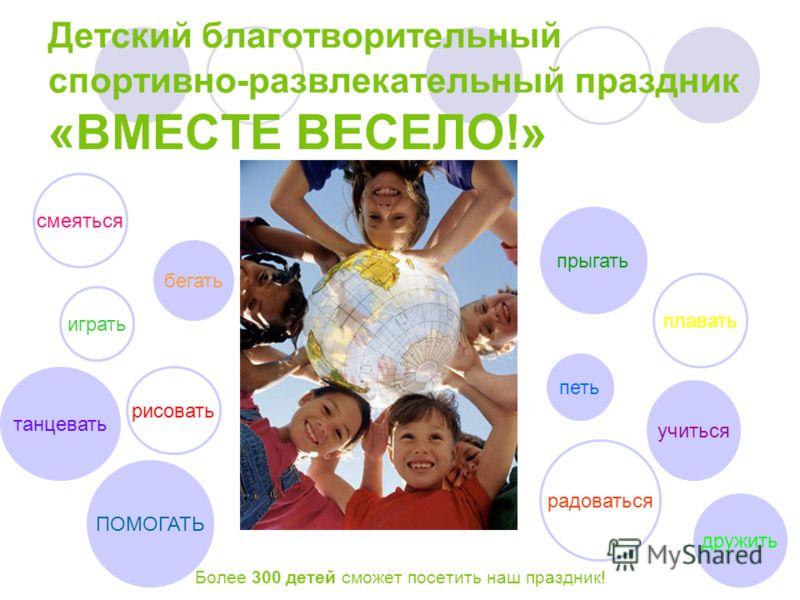 Детский благотворительный спортивно-развлекательный праздник «ВМЕСТЕ ВЕСЕЛО!» Более 300 детей сможет посетить наш праздник! смеяться играть прыгать учиться радоваться петь плавать рисовать танцевать бегать ПОМОГАТЬ дружить