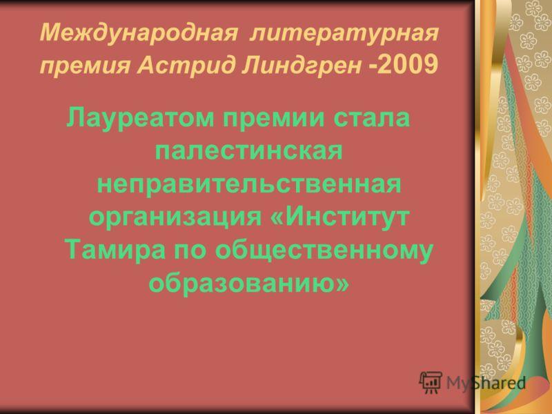 Международная литературная премия Астрид Линдгрен -2009 Лауреатом премии стала палестинская неправительственная организация «Институт Тамира по общественному образованию»