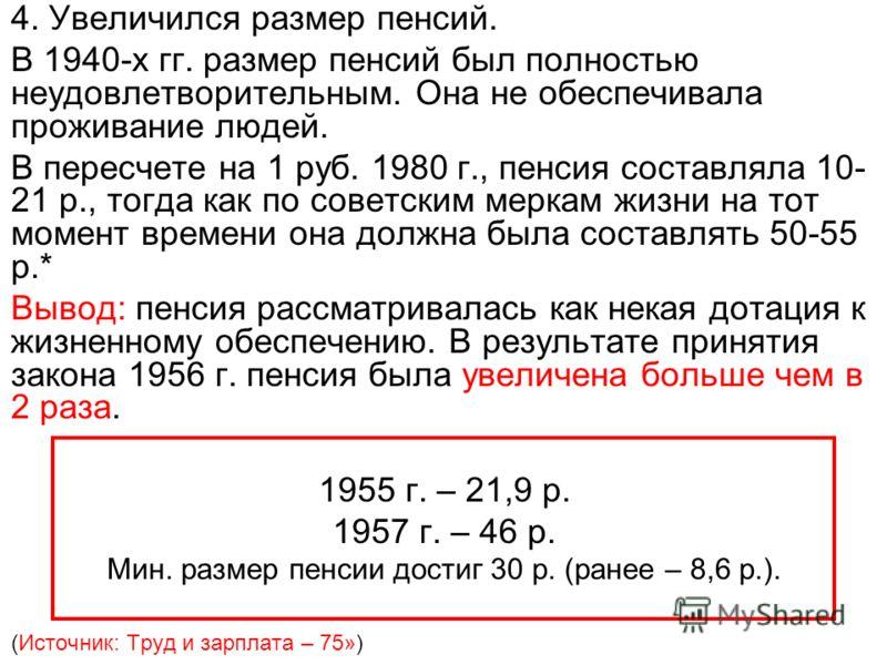 4. Увеличился размер пенсий. В 1940-х гг. размер пенсий был полностью неудовлетворительным. Она не обеспечивала проживание людей. В пересчете на 1 руб. 1980 г., пенсия составляла 10- 21 р., тогда как по советским меркам жизни на тот момент времени он