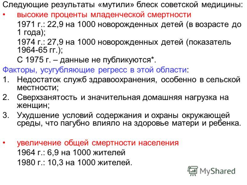Следующие результаты «мутили» блеск советской медицины: высокие проценты младенческой смертности 1971 г.: 22,9 на 1000 новорожденных детей (в возрасте до 1 года); 1974 г.: 27,9 на 1000 новорожденных детей (показатель 1964-65 гг.); С 1975 г. – данные