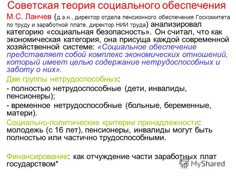 Советская теория социального обеспечения М.С. Ланчев ( д.э.н., директор отдела пенсионного обеспечения Госкомитета по труду и заработной плате, директор НИИ труда ) анализировал категорию «социальная безопасность». Он считал, что как экономическая ка