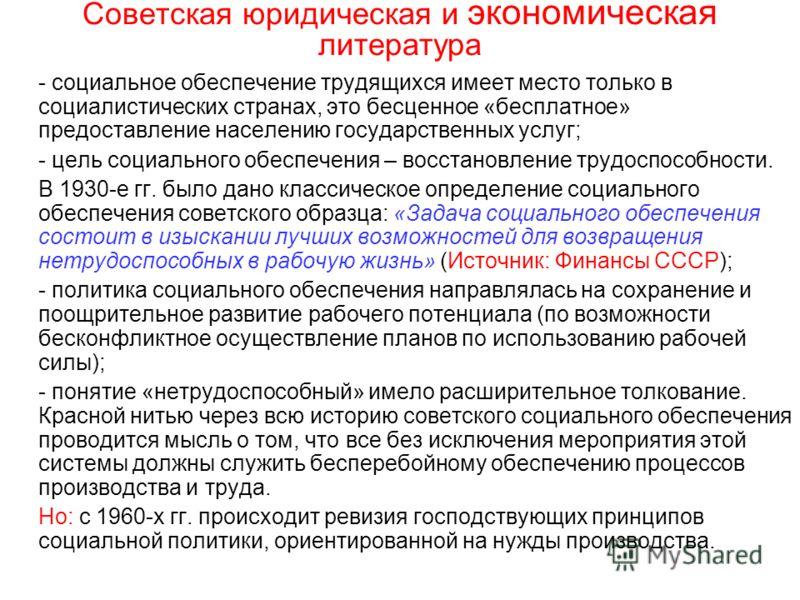 Советская юридическая и экономическая литература - социальное обеспечение трудящихся имеет место только в социалистических странах, это бесценное «бесплатное» предоставление населению государственных услуг; - цель социального обеспечения – восстановл