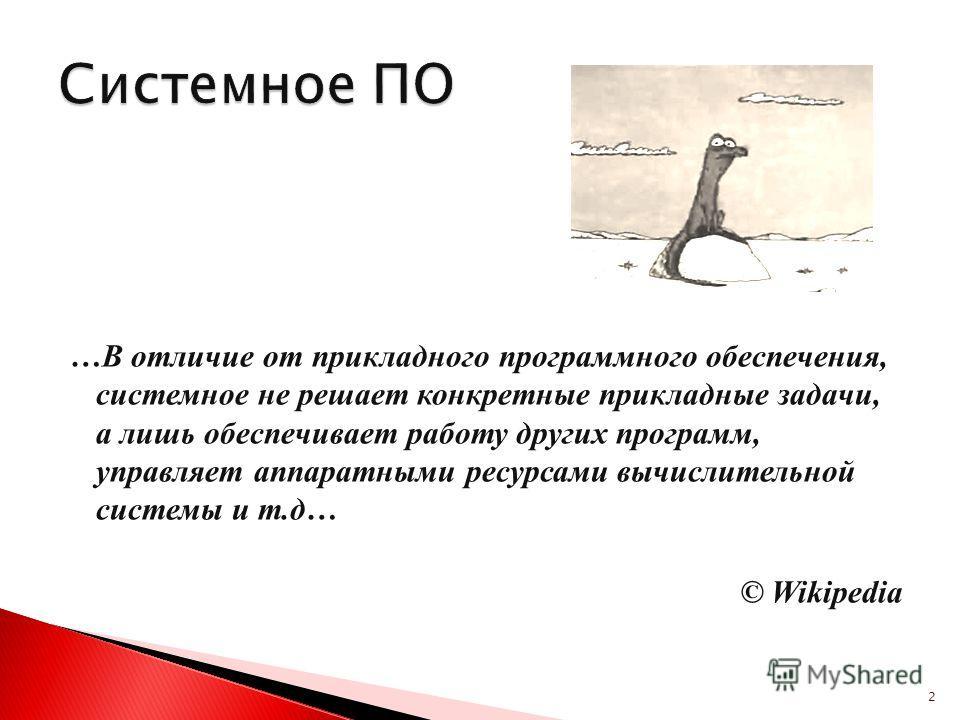 …В отличие от прикладного программного обеспечения, системное не решает конкретные прикладные задачи, а лишь обеспечивает работу других программ, управляет аппаратными ресурсами вычислительной системы и т.д… © Wikipedia 2