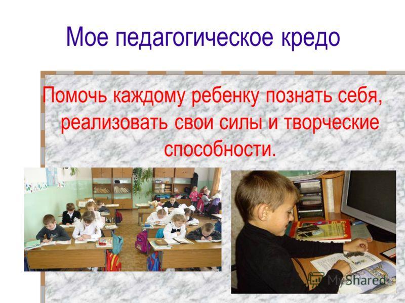 Мое педагогическое кредо Помочь каждому ребенку познать себя, реализовать свои силы и творческие способности.