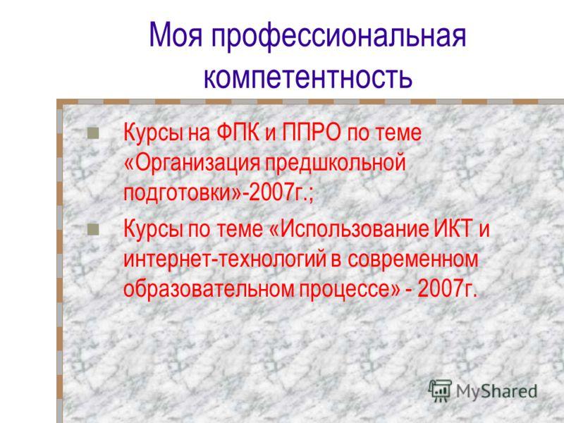 Моя профессиональная компетентность Курсы на ФПК и ППРО по теме «Организация предшкольной подготовки»-2007г.; Курсы по теме «Использование ИКТ и интернет-технологий в современном образовательном процессе» - 2007г.