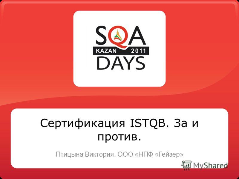 Сертификация ISTQB. За и против. Птицына Виктория. ООО «НПФ «Гейзер»