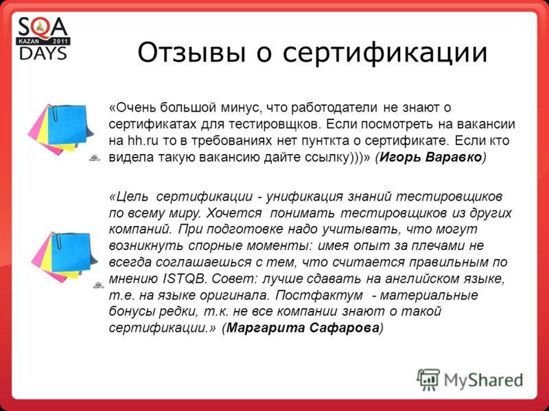 Отзывы о сертификации «Очень большой минус, что работодатели не знают о сертификатах для тестировщков. Если посмотреть на вакансии на hh.ru то в требованиях нет пунткта о сертификате. Если кто видела такую вакансию дайте ссылку)))» (Игорь Варавко) «Ц