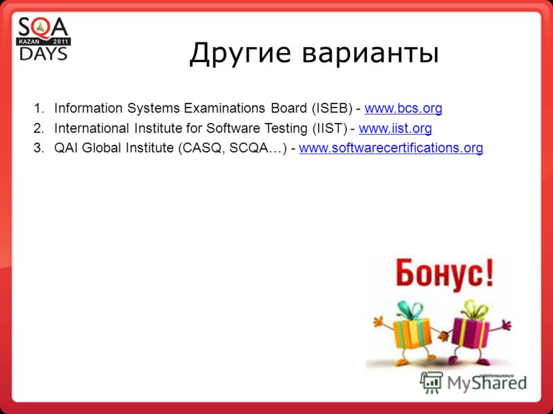 Другие варианты 1.Information Systems Examinations Board (ISEB) - www.bcs.orgwww.bcs.org 2.International Institute for Software Testing (IIST) - www.iist.orgwww.iist.org 3.QAI Global Institute (CASQ, SCQA…) - www.softwarecertifications.orgwww.softwar