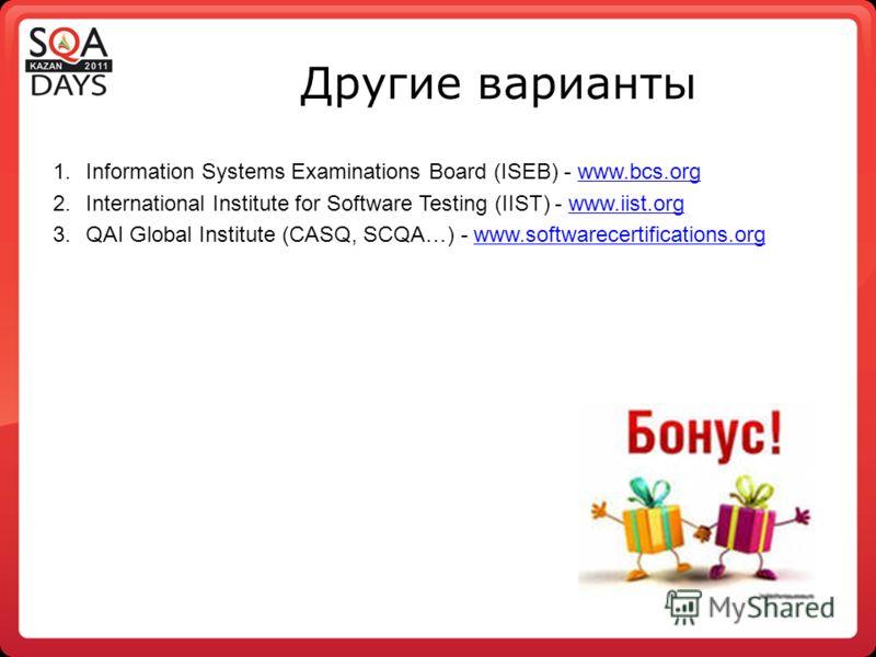 Другие варианты 1.Information Systems Examinations Board (ISEB) - www.bcs.orgwww.bcs.org 2.International Institute for Software Testing (IIST) - www.iist.orgwww.iist.org 3.QAI Global Institute (CASQ, SCQA…) - www.softwarecertifications.orgwww.softwar