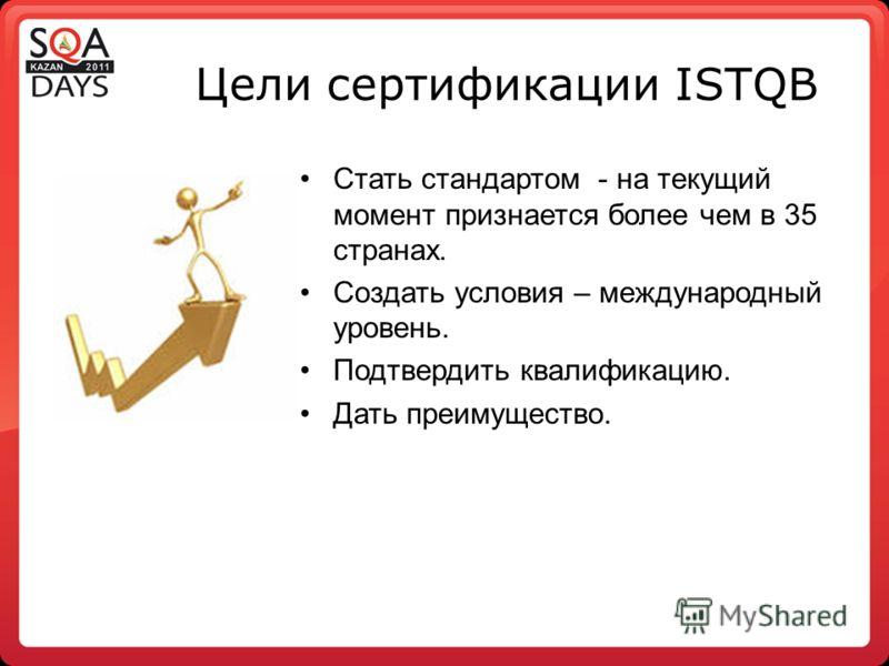 Цели сертификации ISTQB Стать стандартом - на текущий момент признается более чем в 35 странах. Создать условия – международный уровень. Подтвердить квалификацию. Дать преимущество.