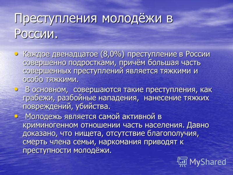 Преступления молодёжи в России. Каждое двенадцатое (8,0%) преступление в России совершенно подростками, причём большая часть совершенных преступлений является тяжкими и особо тяжкими. Каждое двенадцатое (8,0%) преступление в России совершенно подрост