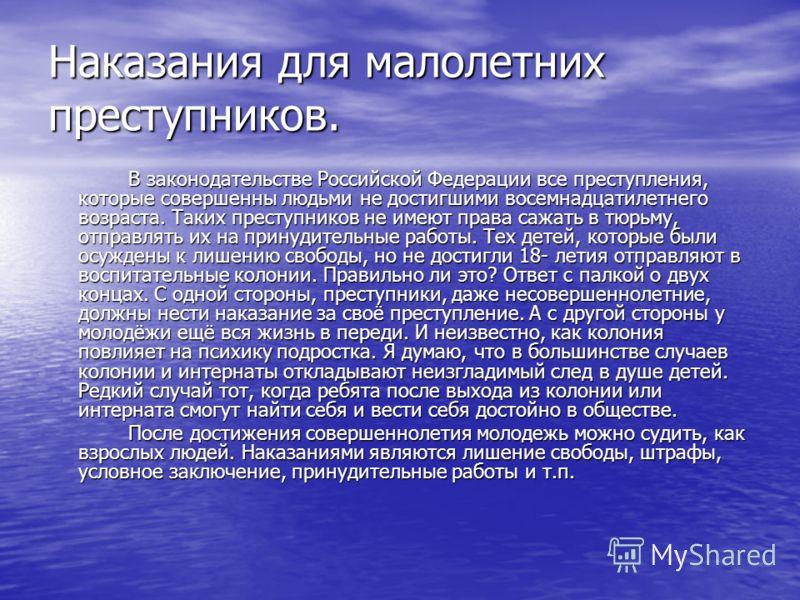 Наказaния для малолетних преступников. В законодательстве Российской Федерации все преступления, которые совершенны людьми не достигшими восемнадцатилетнего возраста. Таких преступников не имеют права сажать в тюрьму, отправлять их на принудительные