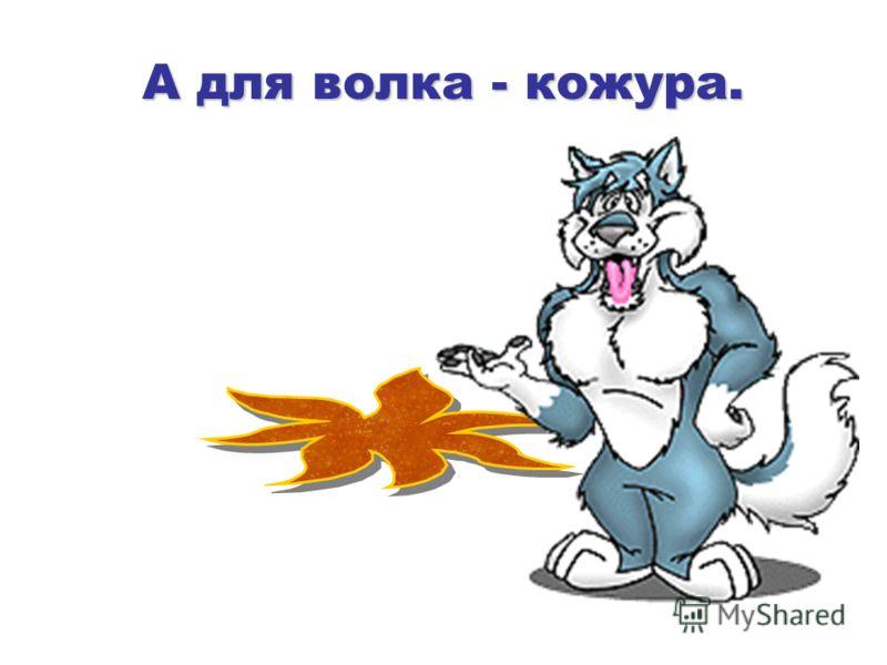 А для волка - кожура.