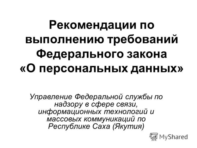 Рекомендации по выполнению требований Федерального закона «О персональных данных» Управление Федеральной службы по надзору в сфере связи, информационных технологий и массовых коммуникаций по Республике Саха (Якутия)