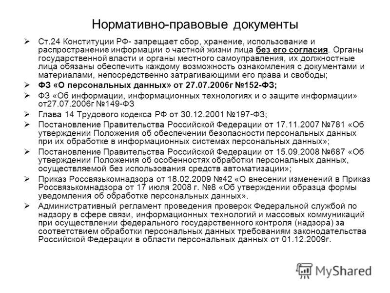 Нормативно-правовые документы Ст.24 Конституции РФ- запрещает сбор, хранение, использование и распространение информации о частной жизни лица без его согласия. Органы государственной власти и органы местного самоуправления, их должностные лица обязан