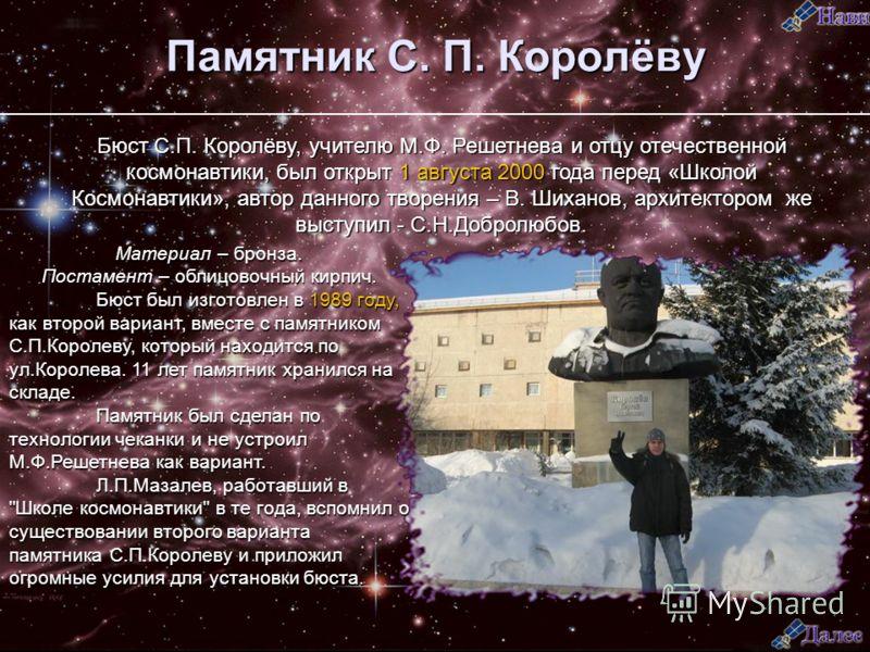 Памятник С. П. Королёву Бюст С.П. Королёву, учителю М.Ф. Решетнева и отцу отечественной космонавтики, был открыт 1 августа 2000 года перед «Школой Космонавтики», автор данного творения – В. Шиханов, архитектором же выступил - С.Н.Добролюбов. Материал