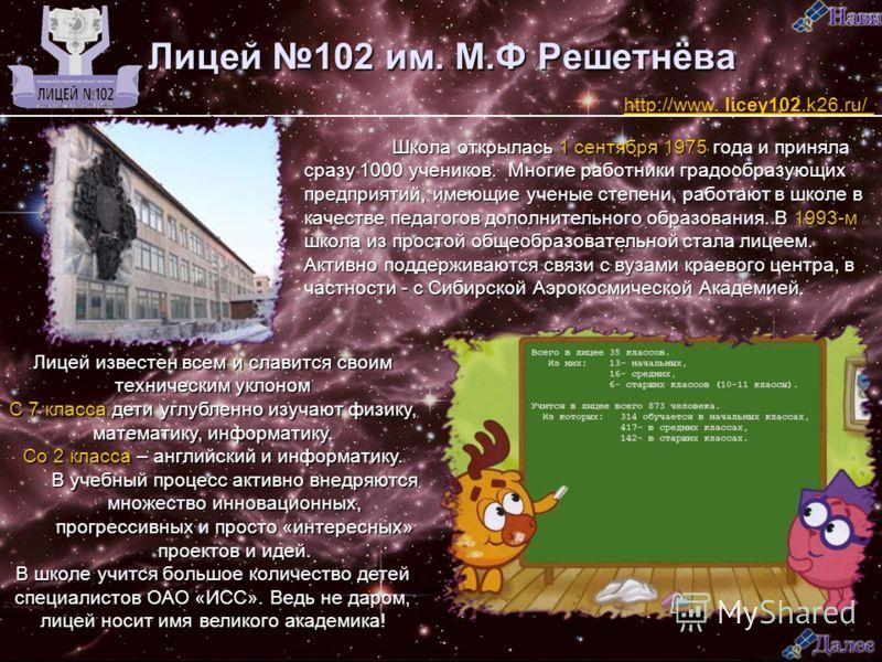 Лицей 102 им. М.Ф Решетнёва Школа открылась 1 сентября 1975 года и приняла сразу 1000 учеников. Многие работники градообразующих предприятий, имеющие ученые степени, работают в школе в качестве педагогов дополнительного образования. В 1993-м школа из