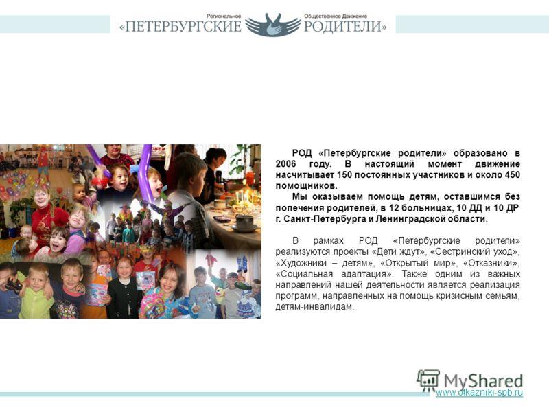 РОД «Петербургские родители» образовано в 2006 году. В настоящий момент движение насчитывает 150 постоянных участников и около 450 помощников. Мы оказываем помощь детям, оставшимся без попечения родителей, в 12 больницах, 10 ДД и 10 ДР г. Санкт-Петер