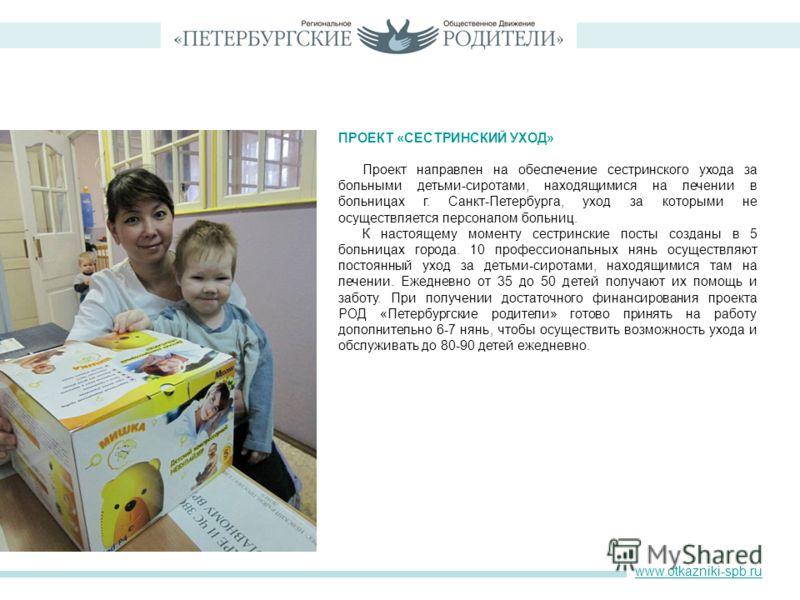 ПРОЕКТ «СЕСТРИНСКИЙ УХОД» Проект направлен на обеспечение сестринского ухода за больными детьми-сиротами, находящимися на лечении в больницах г. Санкт-Петербурга, уход за которыми не осуществляется персоналом больниц. К настоящему моменту сестринские