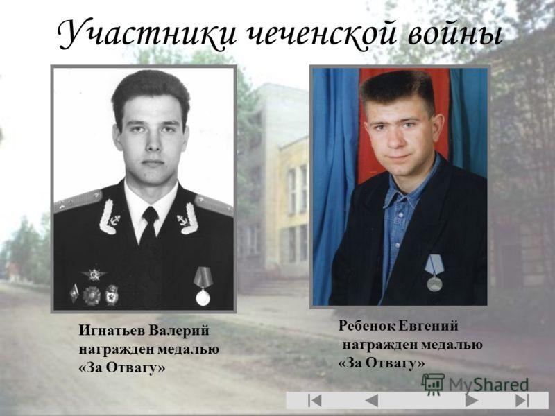 Участники чеченской войны Игнатьев Валерий награжден медалью «За Отвагу» Ребенок Евгений награжден медалью «За Отвагу»