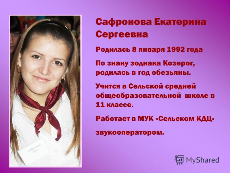 Сафронова Екатерина Сергеевна Родилась 8 января 1992 года По знаку зодиака Козерог, родилась в год обезьяны. Учится в Сельской средней общеобразовательной школе в 11 классе. Работает в МУК «Сельском КДЦ» звукооператором.