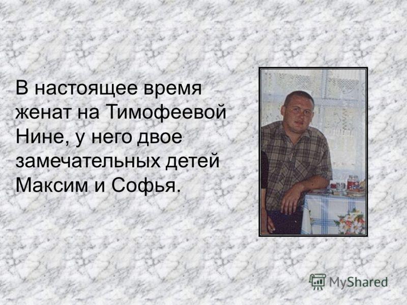 В настоящее время женат на Тимофеевой Нине, у него двое замечательных детей Максим и Софья.