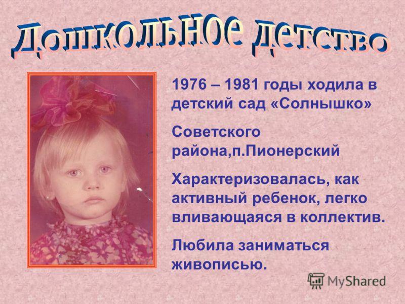 1976 – 1981 годы ходила в детский сад «Солнышко» Советского района,п.Пионерский Характеризовалась, как активный ребенок, легко вливающаяся в коллектив. Любила заниматься живописью.
